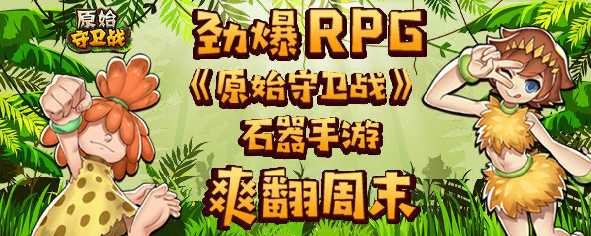 劲爆RPG《原始守卫战》石器手游爽翻周末!
